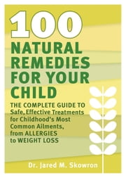 100 Natural Remedies for Your Child - The Complete Guide to Safe, Effective Treatments for Childhood's Most Common Ailments, from Allergies to Weight Loss ebook by Jared M. Skowron