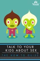 Talk to Your Kids About Sex: The How-To Guide ebook by Alexandra C. Woods