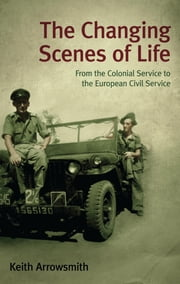 The Changing Scenes of Life - From the Colonial Service to the European Civil Service ebook by Keith Arrowsmith