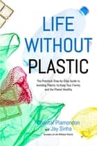Life Without Plastic - The Practical Step-by-Step Guide to Avoiding Plastic to Keep Your Family and the Planet Healthy ebook by Jay Sinha, Chantal Plamondon