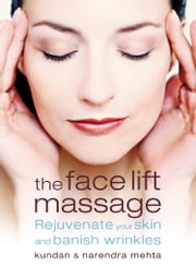 The Face Lift Massage: Rejuvenate Your Skin and Reduce Fine Lines and Wrinkles ebook by Narendra Mehta,Kundan Mehta