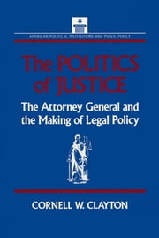 The Politics of Justice: Attorney General and the Making of Government Legal Policy - Attorney General and the Making of Government Legal Policy ebook by Cornell W. Clayton