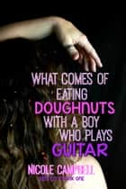 What Comes of Eating Doughnuts With a Boy Who Plays Guitar ebook by Nicole Campbell