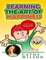 Learning the Art of Happiness: Learn to Get Happy ebook by Cathy Wilson