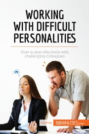 Working with Difficult Personalities - How to deal effectively with challenging colleagues ebook by 50MINUTES.COM
