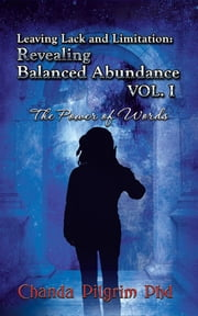 Leaving Lack and Limitation; Revealing Balanced Abundance Vol. 1 - The Power of Words ebook by Chanda Pilgrim, PhD