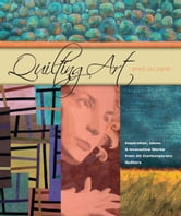 Quilting Art - Inspiration, Ideas & Innovative Works from 20 Contemporary Quilters ebook by Spike Gillespie