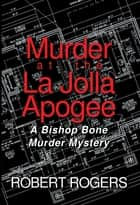 Murder at the La Jolla Apogee - A Bishop Bone Murder Mystery ebook by Robert Rogers