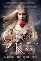 Once Upon A Kiss - 17 Romantic Faerie Tales ebook by Alethea Kontis, Anthea Sharp, Yasmine Galenorn,...