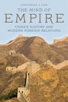 The Mind of Empire - China's History and Modern Foreign Relations ebook by Christopher A. Ford