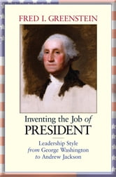 Inventing the Job of President - Leadership Style from George Washington to Andrew Jackson ebook by Fred I. Greenstein