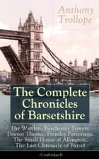 The Complete Chronicles of Barsetshire - Collection of six historical novels dealing with politics and romance - Classics of English literature from the author of The Eustace Diamonds, He Knew He Was Right and The Prime Minister ebook by Anthony Trollope