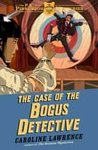 The Case of the Bogus Detective - Book 4 ebook by Caroline Lawrence