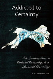 Addicted to Certainty:The Journey From a Cultural Cosmology to a Spiritual Cosmology ebook by Lemon MDiv., CSW,E. Jack