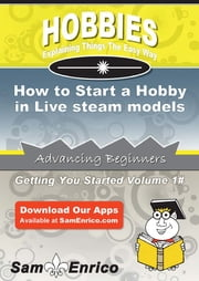 How to Start a Hobby in Live steam models - How to Start a Hobby in Live steam models ebook by Ching Caro