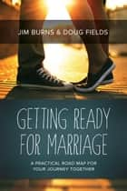 Getting Ready for Marriage - A Practical Road Map for Your Journey Together ebook by Jim Burns, Doug Fields
