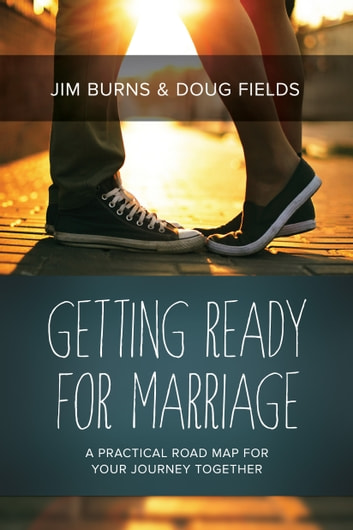 Getting Ready for Marriage - A Practical Road Map for Your Journey Together ebook by Jim Burns,Doug Fields