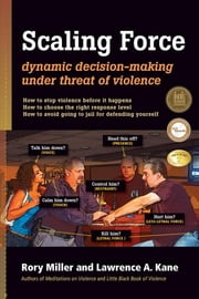 Scaling Force - Dynamic Decision Making Under Threat of Violence ebook by Rory Miller,Lawrence A. Kane