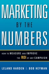 Marketing by the Numbers - How to Measure and Improve the ROI of Any Campaign ebook by Leland HARDEN,Bob HEYMAN