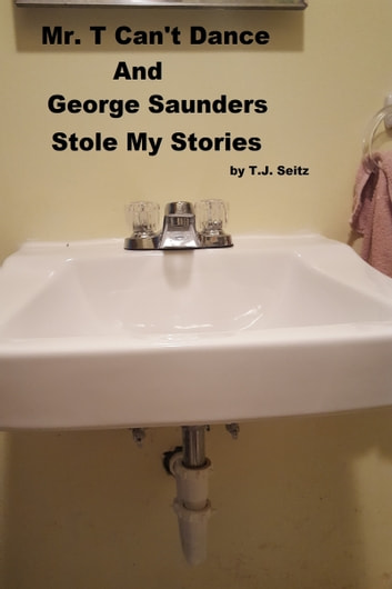 Mr. T Can't Dance and George Saunders Stole My Stories ebook by TJ Seitz