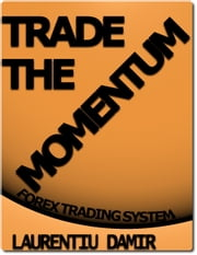 Trade The Momentum - Forex Trading System ebook by Laurentiu Damir