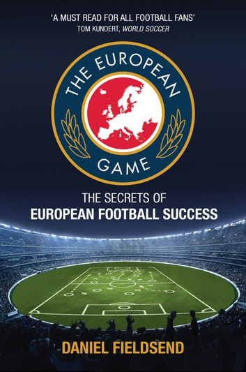 European Game - An Adventure to Explore Football on the Continent and its Methods for Success ebook by Dan Fieldsend