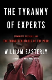The Tyranny of Experts - Economists, Dictators, and the Forgotten Rights of the Poor ebook by William Easterly