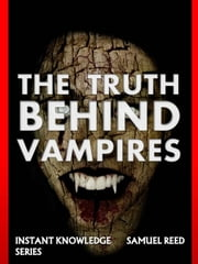 The Truth Behind Vampires - Instant Knowledge Series, #5 ebook by SAMUEL REED