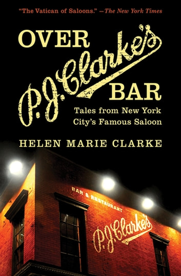 Over P. J. Clarke's Bar - Tales from New York City's Famous Saloon eBook by Helen Marie Clarke