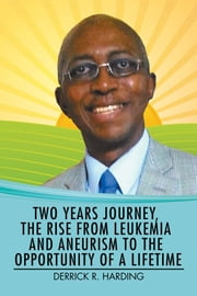 Two Years Journey, the Rise from Leukemia and Aneurism to the Opportunity of a Lifetime ebook by Derrick R Harding