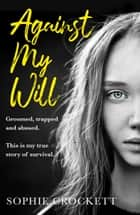 Against My Will: Groomed, trapped and abused. This is my true story of survival. ebook by