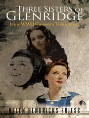 Three Sisters of Glenridge - How WWII Changed Their Lives ebook by Helen Hendricks Friess