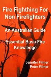 Fire Fighting For Non Firefighters. An Australian Guide. Essential Bush Fire Knowledge. ebook by Jennifer Filmer