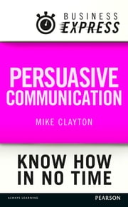 Business Express: Persuasive Communication - Convince your audience to consider your ideas and suggestions ebook by Mike Clayton