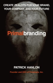 Primalbranding - Create Zealots for Your Brand, Your Company, and Your Future ebook by Patrick Hanlon