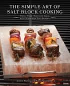 The Simple Art of Salt Block Cooking - Grill, Cure, Bake and Serve with Himalayan Salt Blocks ebook by Jessica Harlan, Kelley Sparwasser