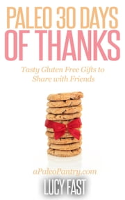 Paleo 30 Days of Thanks: Tasty Gluten Free Gifts to Share with Friends - Paleo Diet Solution Series ebook by Lucy Fast