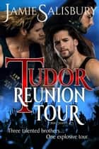 Tudor Reunion Tour - Tudor Dynasty, #3 ebook by Jamie Salisbury