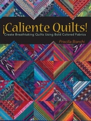 Caliente Quilts: Create Breathtaking Quilts Using Bold Colored Fabrics ebook by Bianchi, Priscilla