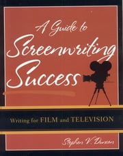 A Guide to Screenwriting Success - Writing for Film and Television ebook by Stephen V. Duncan