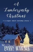A Lumberjacky Christmas ebook by Penny Watson