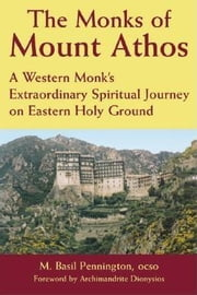 The Monks of Mount Athos - A Western Monks Extraordinary Spiritual Journey on Eastern Holy Ground ebook by Father M. Basil Pennington, OSCO,The Very Reverend Archimandrite Dionysios