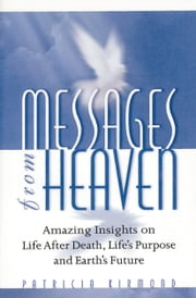 Messages from Heaven - Amazing Insights on Life after Death, Life's Purpose and Earth's Future ebook by Patricia Kirmond