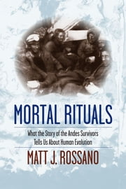 Mortal Rituals - What the Story of the Andes Survivors Tells Us About Human Evolution ebook by Matt J. Rossano