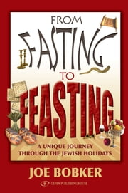 From Fasting to Feasting: A Unique Journey Through the Jewish Holidays ebook by Joe Bobker