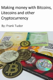 Making Money with Bitcoins, Litecoins and Other Cryptocurrency ebook by Frank Tudor