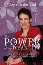 The Power of my Disability - The Life Story of an Inspiring Woman ebook by Joy van der Stel