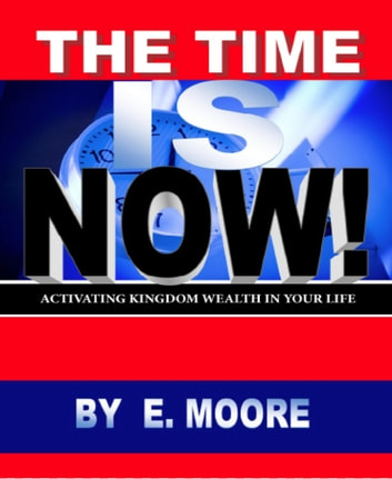 The Time is Now: - Activating Kingdom Wealth In Your Life! ebook by Ebony Moore