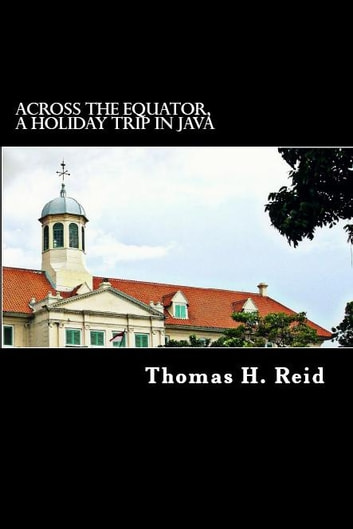 Across the Equator, a Holiday Trip in Java ebook by Thomas. H. Reid