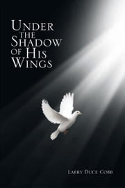 Under The Shadow Of His Wings ebook by Larry Duce Cobb